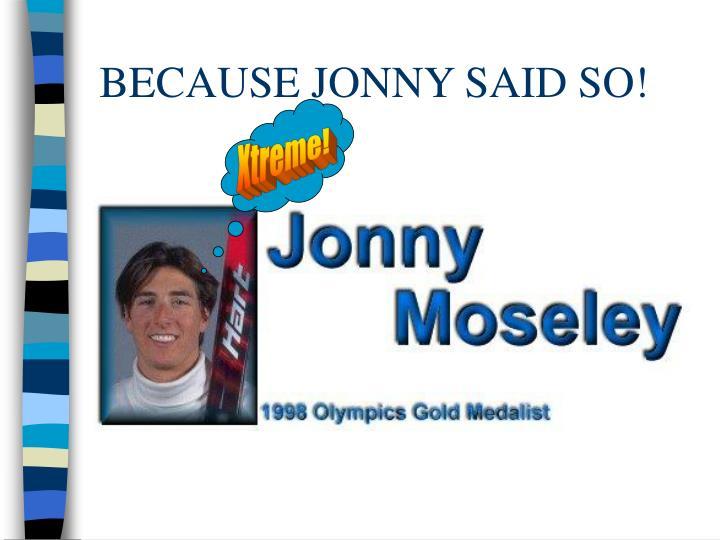 BECAUSE JONNY SAID SO!