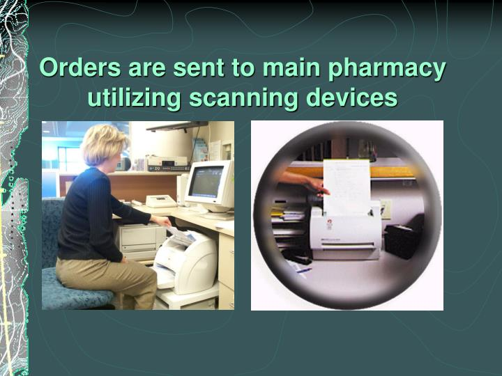 Orders are sent to main pharmacy utilizing scanning devices