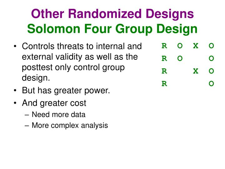 solomon four group design The solomon four-group design is an experimental design that assesses the plausibility of pretest sensitization effects, that is, whether the mere act of taking a.