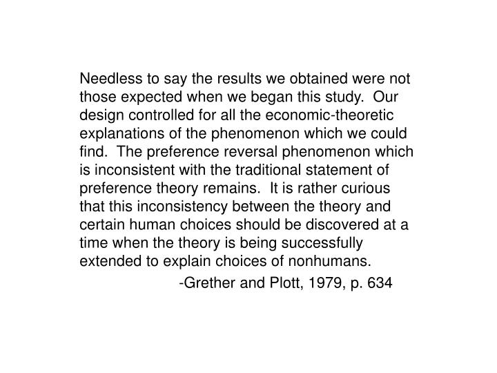 Needless to say the results we obtained were not those expected when we began this study.  Our design controlled for all the economic-theoretic explanations of the phenomenon which we could find.  The preference reversal phenomenon which is inconsistent with the traditional statement of preference theory remains.  It is rather curious that this inconsistency between the theory and certain human choices should be discovered at a time when the theory is being successfully extended to explain choices of nonhumans.