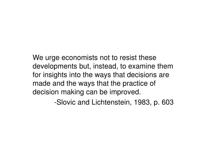 We urge economists not to resist these developments but, instead, to examine them for insights into the ways that decisions are made and the ways that the practice of decision making can be improved.