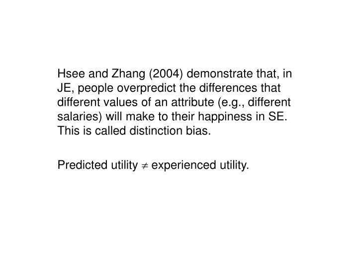Hsee and Zhang (2004) demonstrate that, in JE, people overpredict the differences that different values of an attribute (e.g., different salaries) will make to their happiness in SE.  This is called distinction bias.
