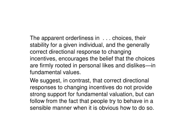 The apparent orderliness in  . . . choices, their stability for a given individual, and the generally correct directional response to changing incentives, encourages the belief that the choices are firmly rooted in personal likes and dislikes—in fundamental values.