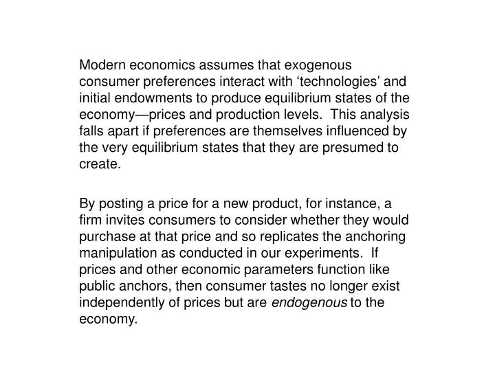 Modern economics assumes that exogenous consumer preferences interact with 'technologies' and initial endowments to produce equilibrium states of the economy—prices and production levels.  This analysis falls apart if preferences are themselves influenced by the very equilibrium states that they are presumed to create.