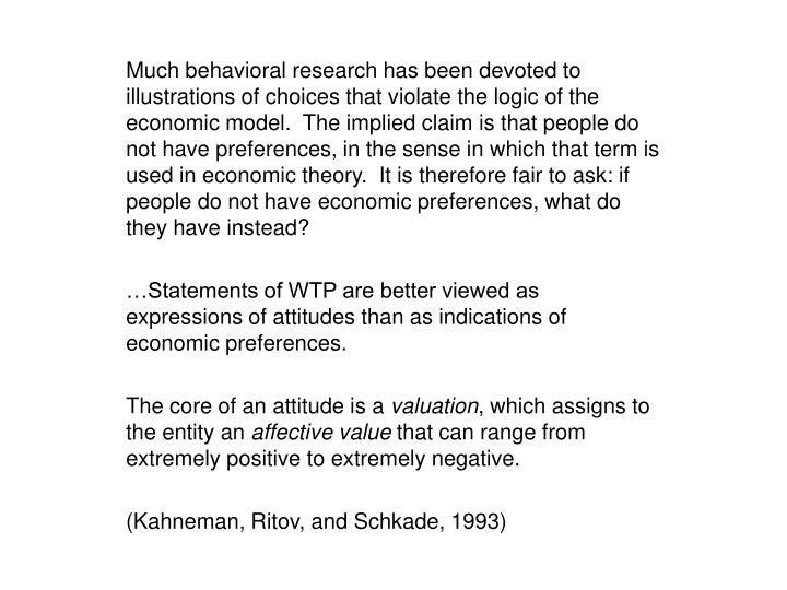Much behavioral research has been devoted to illustrations of choices that violate the logic of the economic model.  The implied claim is that people do not have preferences, in the sense in which that term is used in economic theory.  It is therefore fair to ask: if people do not have economic preferences, what do they have instead?