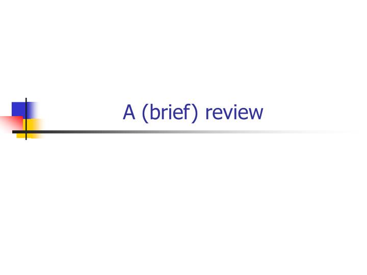 A (brief) review