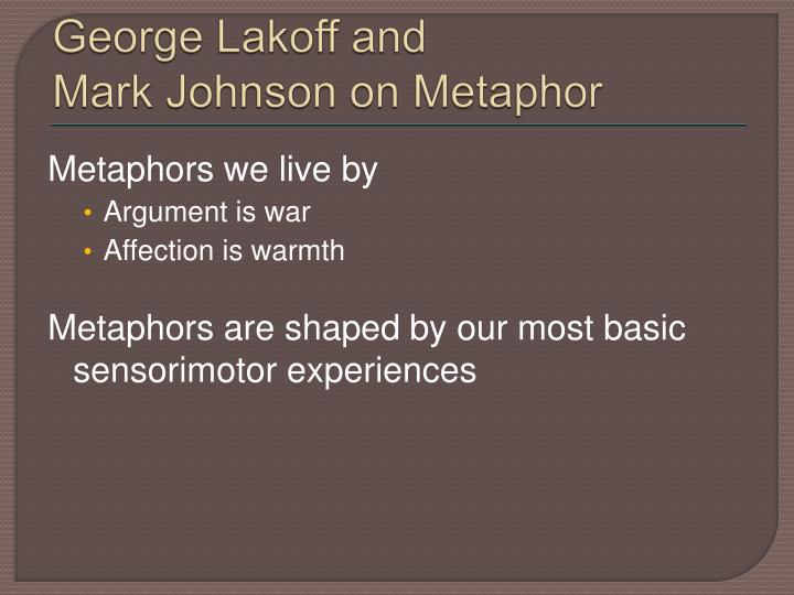 metaphors we live by written by lakoff Lakoff & johnson: metaphors we live by a metaphor is understanding and experiencing one thing in terms of another we are only aware of particular metaphors, especially when writing or intentionally trying to be persuasive however, we use them everyday.