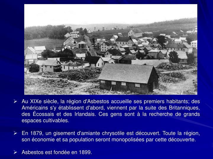 Au XIXe siècle, la région d'Asbestos accueille ses premiers habitants; des   Américains s'y établissent d'abord, viennent par la suite des Britanniques, des Écossais et des Irlandais. Ces gens sont à la recherche de grands espaces cultivables.