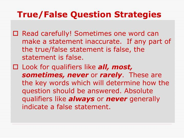 Read carefully! Sometimes one word can make a statement inaccurate.  If any part of the true/false statement is false, the statement is false.