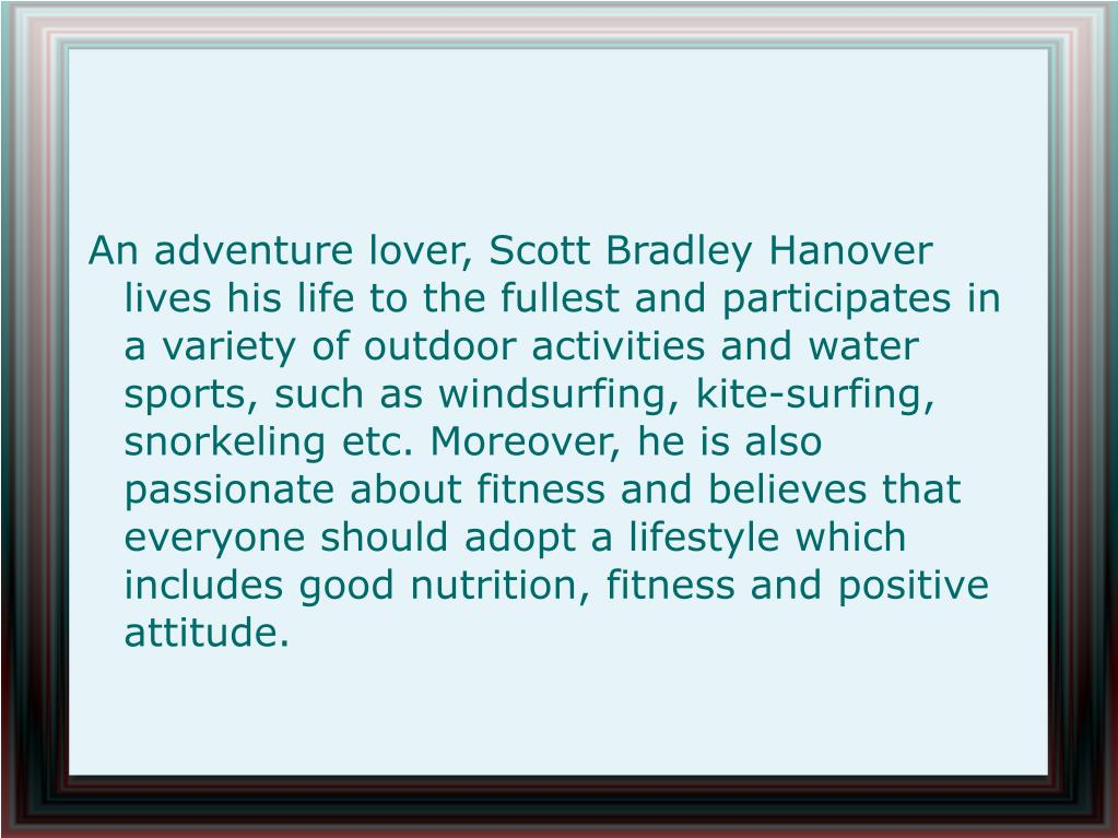 An adventure lover, Scott Bradley Hanover lives his life to the fullest and participates in a variety of outdoor activities and water sports, such as windsurfing, kite-surfing, snorkeling etc. Moreover, he is also passionate about fitness and believes that everyone should adopt a lifestyle which includes good nutrition, fitness and positive attitude.