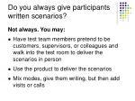 do you always give participants written scenarios