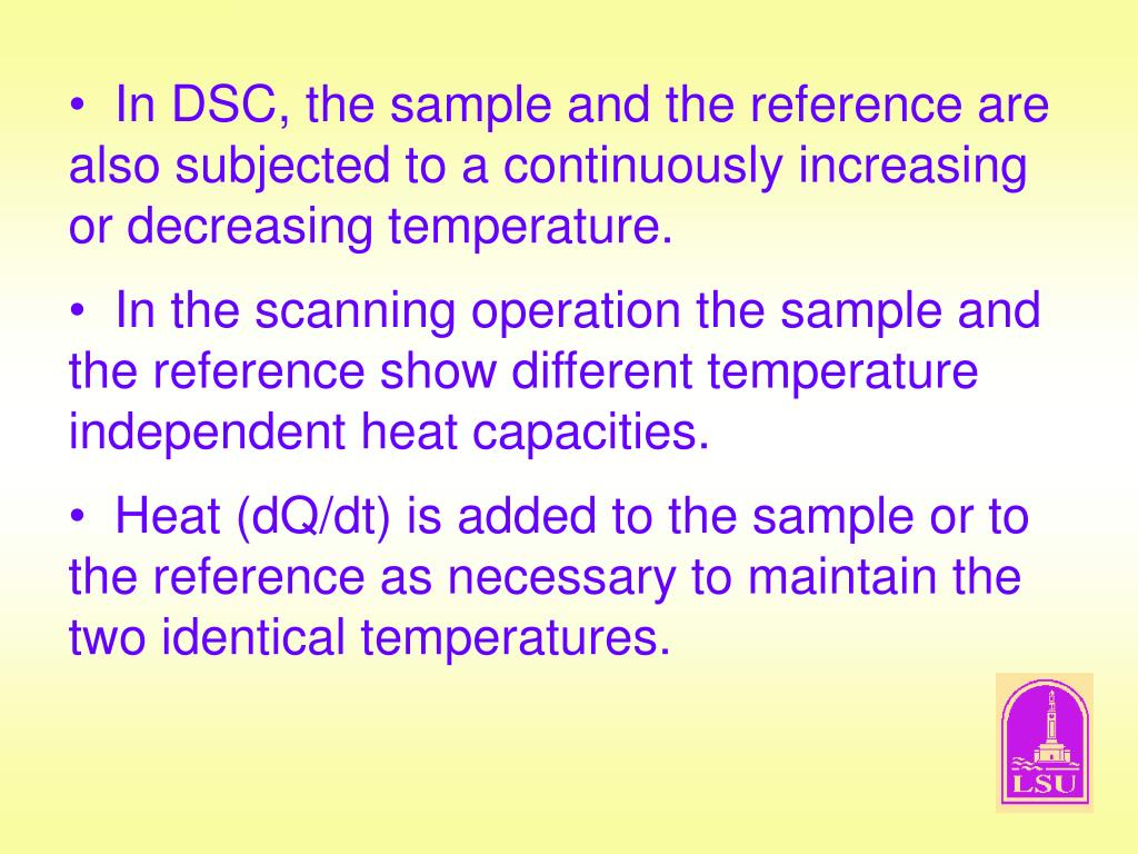 In DSC, the sample and the reference are also subjected to a continuously increasing or decreasing temperature.