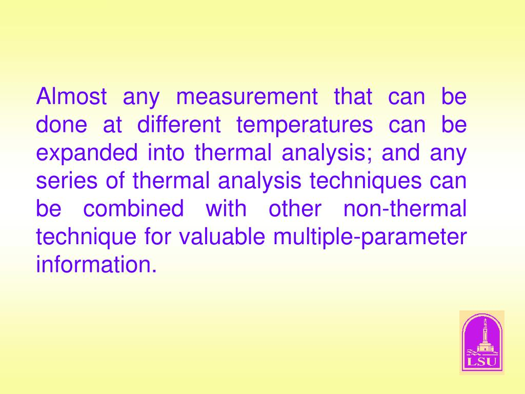 Almost any measurement that can be done at different temperatures can be expanded into thermal analysis; and any series of thermal analysis techniques can be combined with other non-thermal technique for valuable multiple-parameter information.