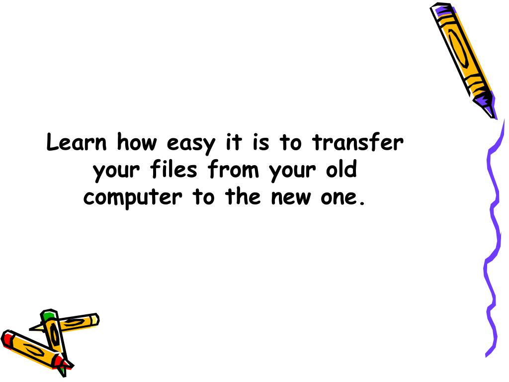 Learn how easy it is to transfer your files from your old computer to the new one.
