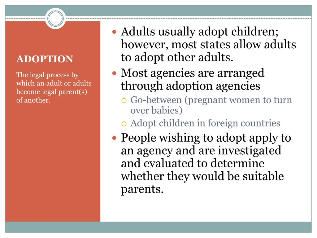 Adults usually adopt children; however, most states allow adults to adopt other adults.
