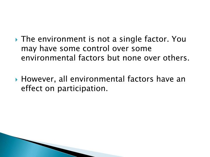 The environment is not a single factor. You may have some control over some environmental factors bu...