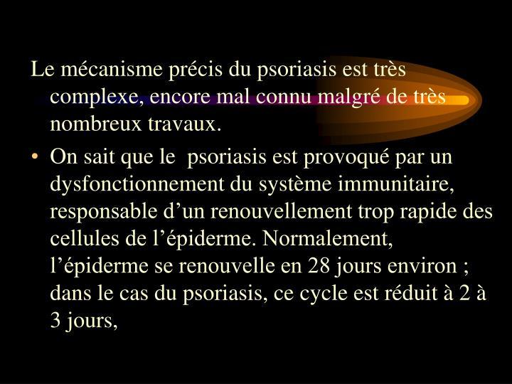 Le mécanisme précis du psoriasis est très complexe, encore mal connu malgré de très nombreux tr...