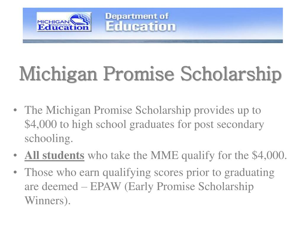 The Michigan Promise Scholarship provides up to $4,000 to high school graduates for post secondary schooling.