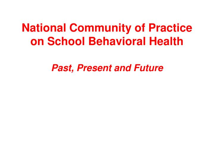 National community of practice on school behavioral health past present and future