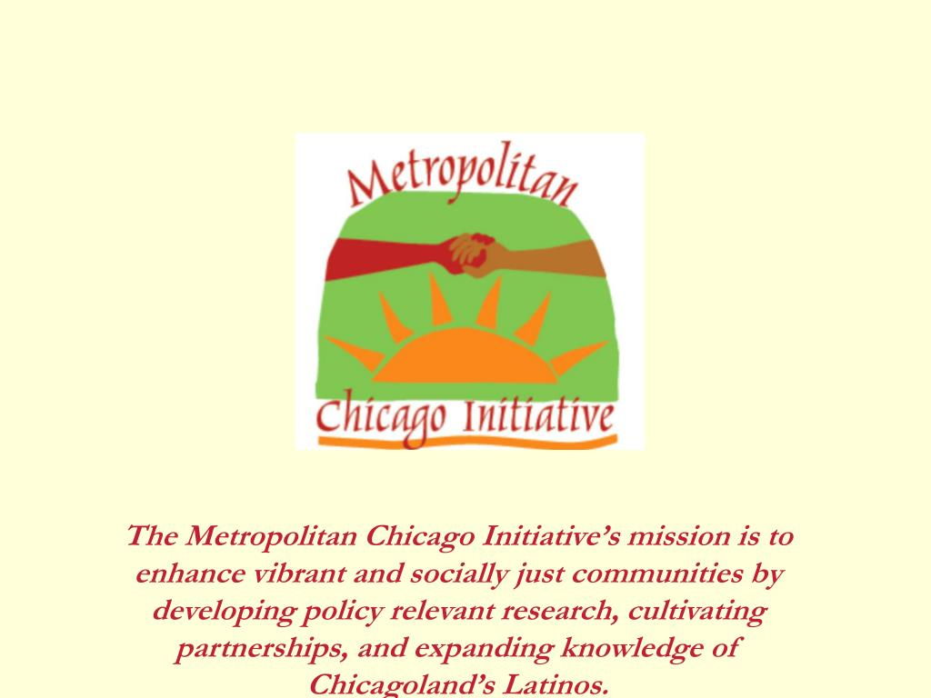 The Metropolitan Chicago Initiative's mission is to enhance vibrant and socially just communities by developing policy relevant research, cultivating partnerships, and expanding knowledge of Chicagoland's Latinos.