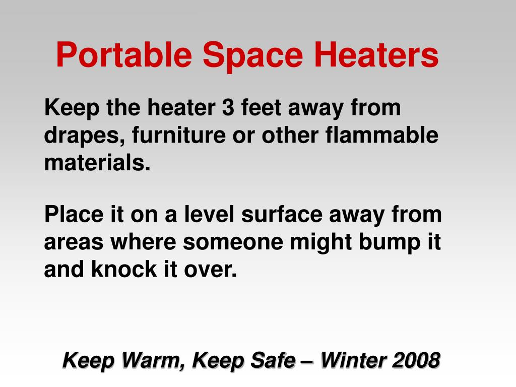 Keep the heater 3 feet away from drapes, furniture or other flammable materials.