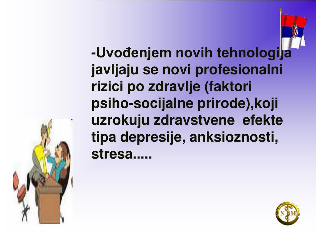 -Uvođenjem novih tehnologija javljaju se novi profesionalni rizici po zdravlje (faktori psiho-socijalne prirode),koji uzrokuju zdravstvene  efekte tipa depresije, anksioznosti, stresa.....