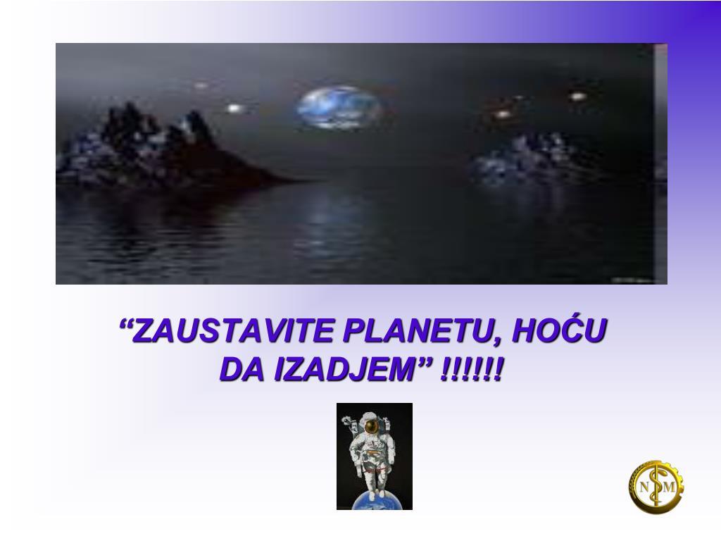 """""""ZAUSTAVITE PLANETU, HOĆU DA IZADJEM"""" !!!!!!"""