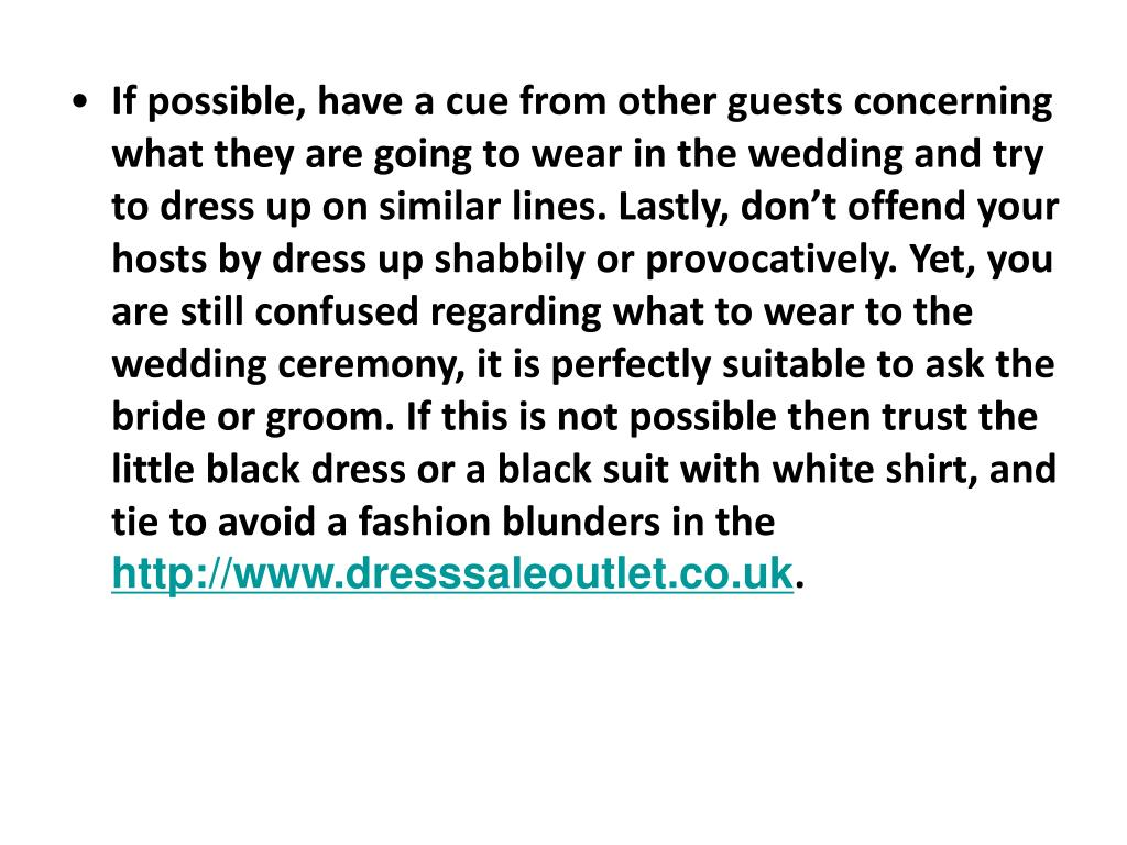 If possible, have a cue from other guests concerning what they are going to wear in the wedding and try to dress up on similar lines. Lastly, don't offend your hosts by dress up shabbily or provocatively. Yet, you are still confused regarding what to wear to the wedding ceremony, it is perfectly suitable to ask the bride or groom. If this is not possible then trust the little black dress or a black suit with white shirt, and tie to avoid a fashion blunders in the