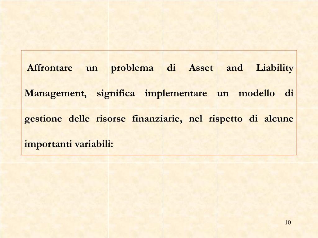 Affrontare un problema di Asset and Liability Management, significa implementare un modello di gestione delle risorse finanziarie, nel rispetto di alcune importanti variabili: