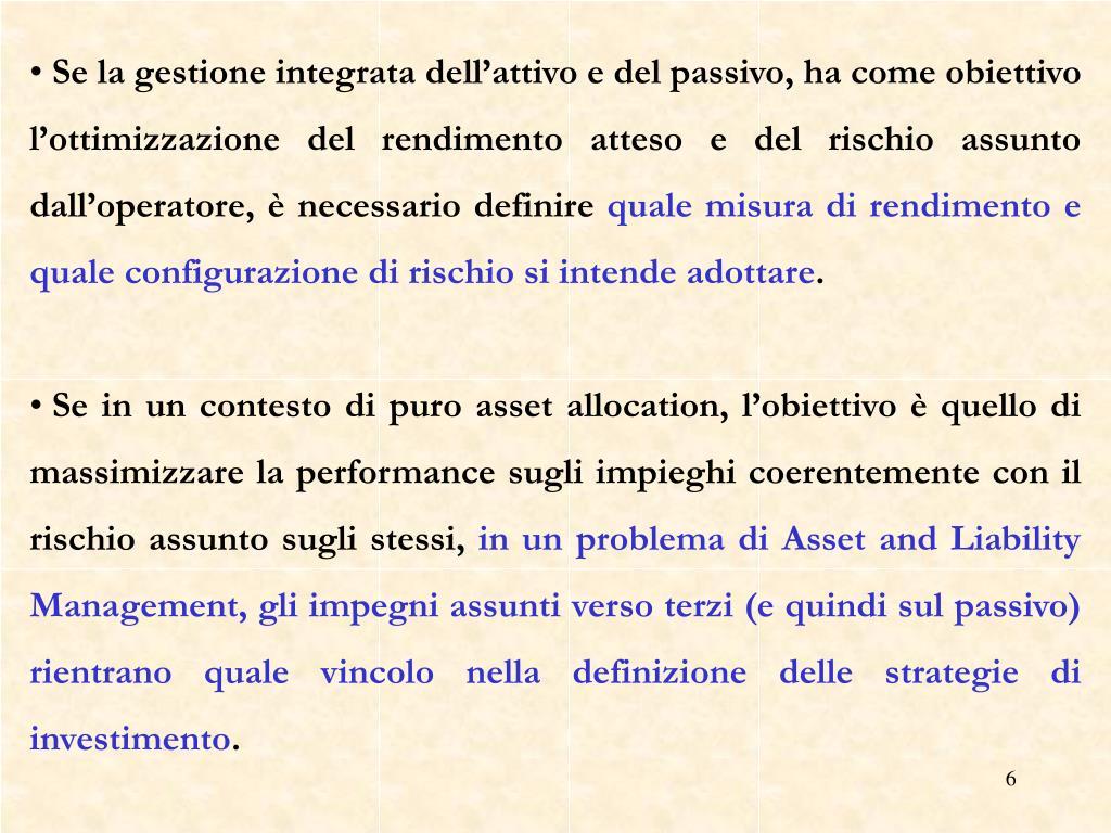 Se la gestione integrata dell'attivo e del passivo, ha come obiettivo l'ottimizzazione del rendimento atteso e del rischio assunto dall'operatore, è necessario definire
