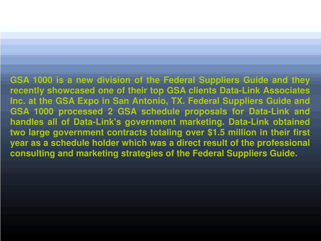 GSA 1000 is a new division of the Federal Suppliers Guide and they recently showcased one of their top GSA clients Data-Link Associates Inc. at the GSA Expo in San Antonio, TX. Federal Suppliers Guide and GSA 1000 processed 2 GSA schedule proposals for Data-Link and handles all of Data-Link's government marketing. Data-Link obtained two large government contracts totaling over $1.5 million in their first year as a schedule holder which was a direct result of the professional consulting and marketing strategies of the Federal Suppliers Guide.