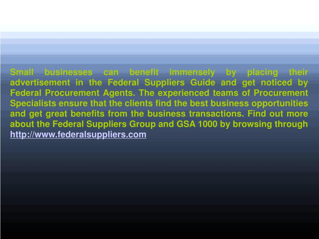 Small businesses can benefit immensely by placing their advertisement in the Federal Suppliers Guide and get noticed by Federal Procurement Agents. The experienced teams of Procurement Specialists ensure that the clients find the best business opportunities and get great benefits from the business transactions. Find out more about the Federal Suppliers Group and GSA 1000 by browsing through