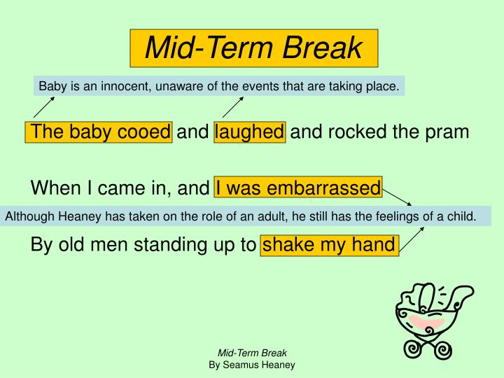 mid term break - midterm break interp mid-term break seamus heaney's mid-term break is an extremely tear-jerking poem the story begins and ends in a very depressing manner, while in between we are treated to a very vivid and blunt view of life and how it can all come to an abrupt end.