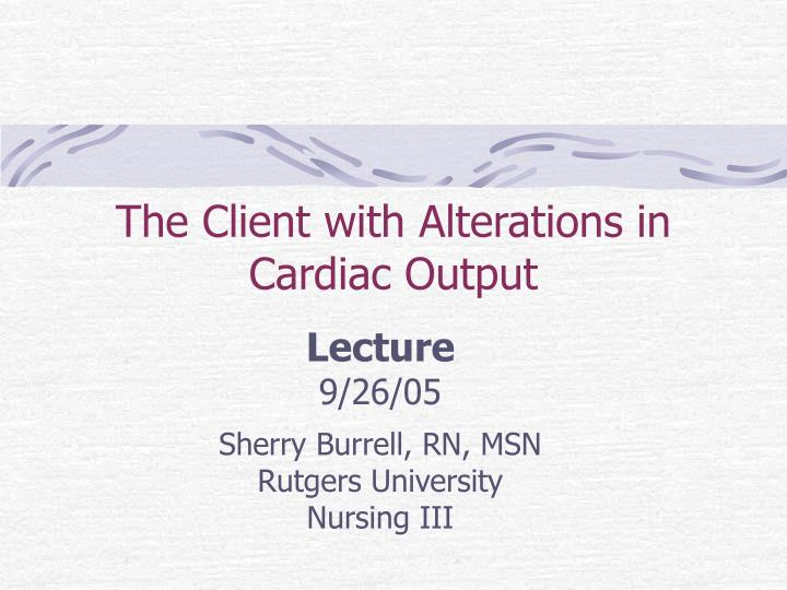 the client with alterations in cardiac output n.