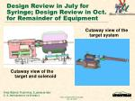 design review in july for syringe design review in oct for remainder of equipment
