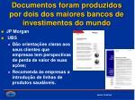 documentos foram produzidos por dois dos maiores bancos de investimentos do mundo