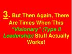 3 but then again there are times when this visionary type ii leadership stuff actually works