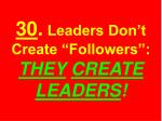 30 leaders don t create followers they create leaders