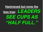 hackneyed but none the less true leaders see cups as half full