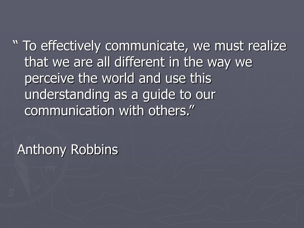 """"""" To effectively communicate, we must realize that we are all different in the way we perceive the world and use this understanding as a guide to our communication with others."""""""