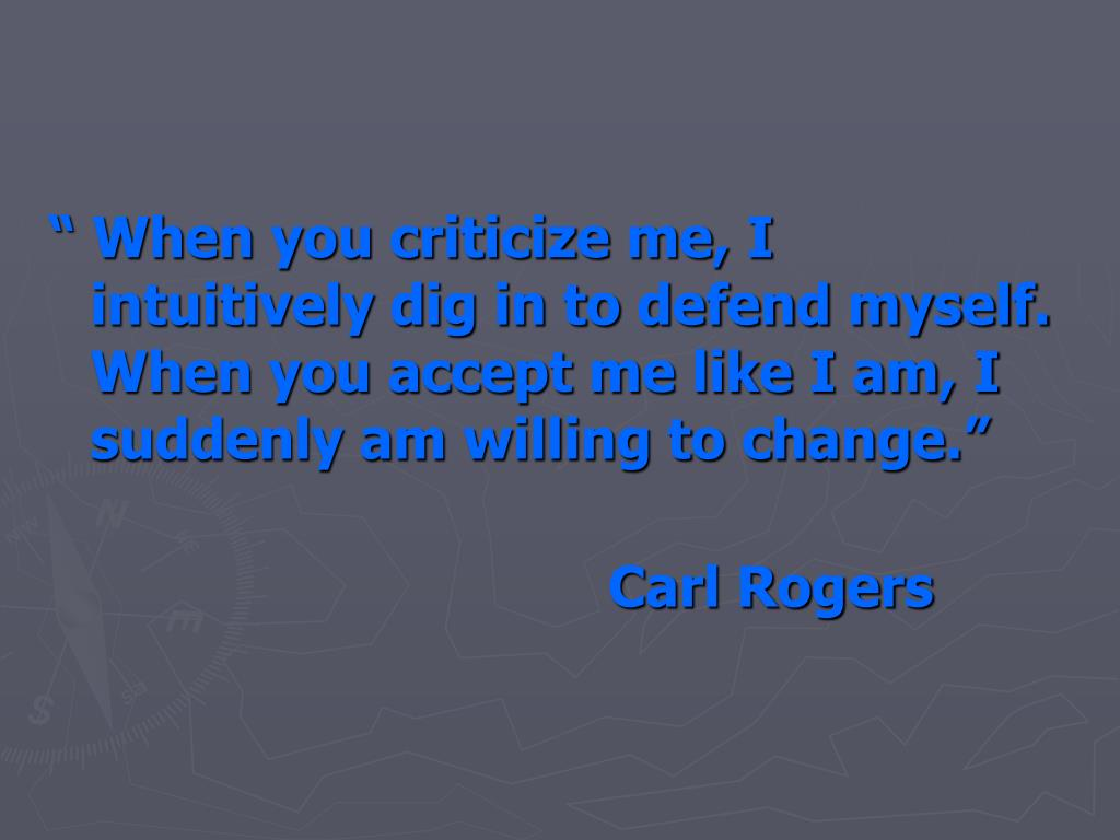 """"""" When you criticize me, I intuitively dig in to defend myself. When you accept me like I am, I suddenly am willing to change."""""""