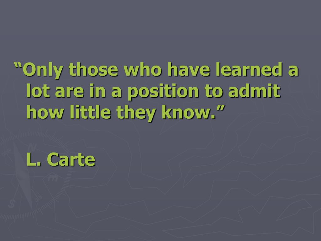 """""""Only those who have learned a lot are in a position to admit how little they know."""""""