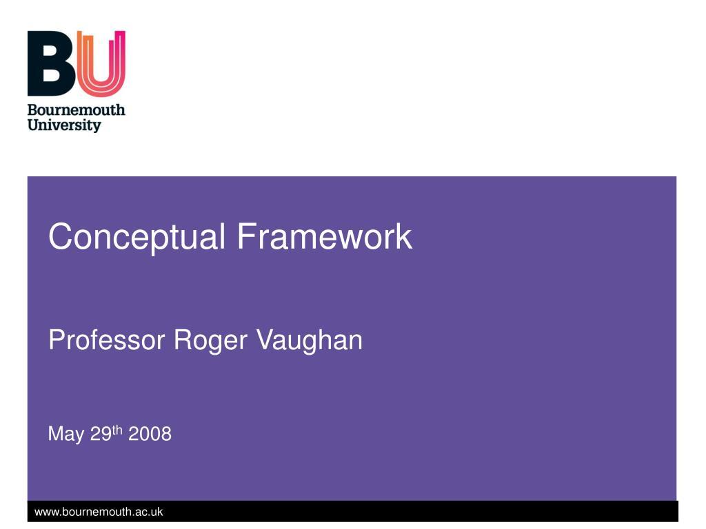 conceptual framework professor roger vaughan may 29 th 2008 l.