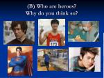 b who are heroes why do you think so