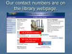 our contact numbers are on the library webpage