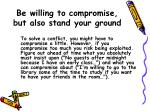 be willing to compromise but also stand your ground