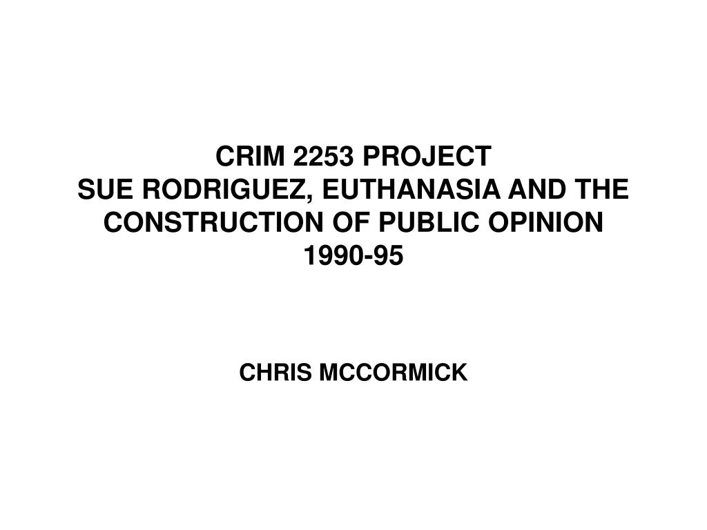 crim 2253 project sue rodriguez euthanasia and the construction of public opinion 1990 95 l.