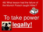 49 what lesson had the failure of the munich putsch taught hitler
