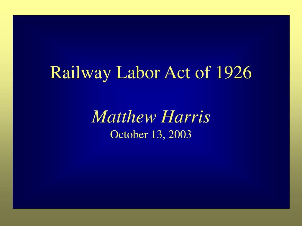 railway labor act of 1926 matthew harris october 13 2003 l.