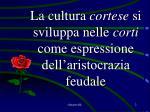 la cultura cortese si sviluppa nelle corti come espressione dell aristocrazia feudale